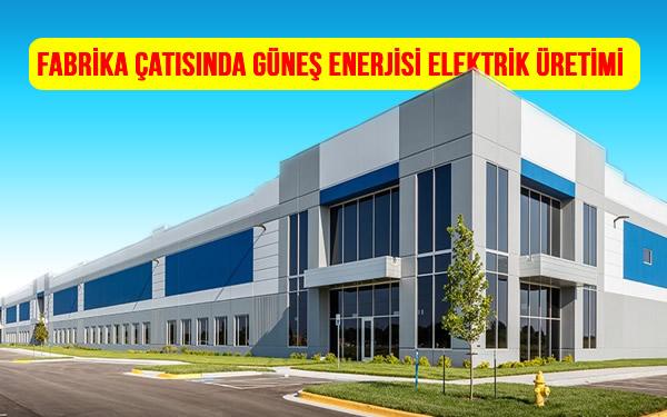 Fabrika Çatısında Güneş paneli ile Güneş Enerjisi Elektrik Üretimi